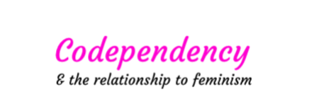 "No one who doesn't understand Codependence can call themselves a ""feminist""."