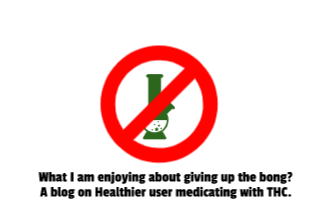 What I am enjoying about giving up the bong? A blog on Healthier user medicating with THC.